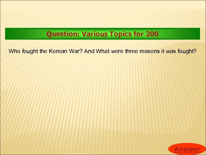 Question: Various Topics for 200 Who fought the Korean War? And What were three