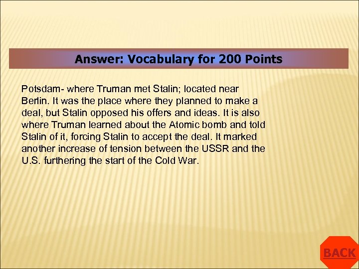 Answer: Vocabulary for 200 Points Potsdam- where Truman met Stalin; located near Berlin. It