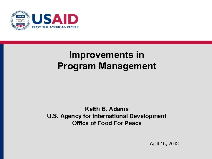 Improvements in Program Management Keith B. Adams U. S. Agency for International Development Office
