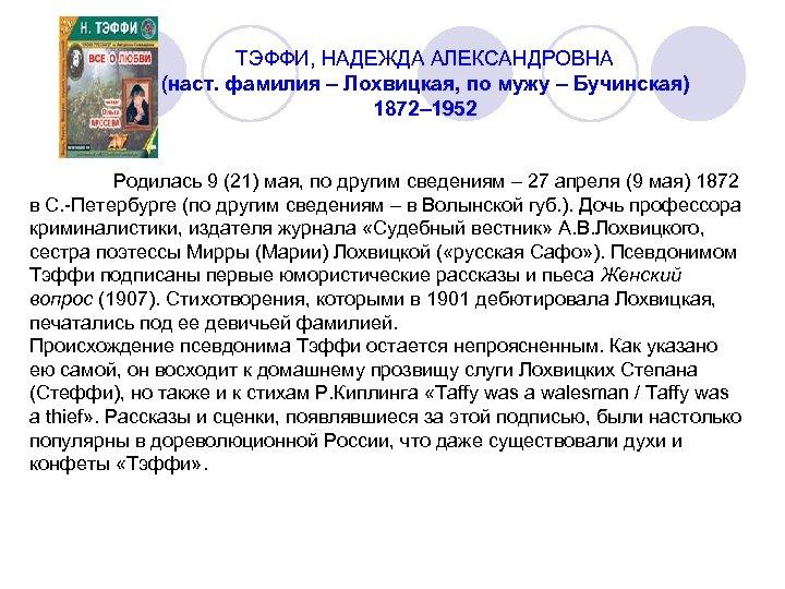 ТЭФФИ, НАДЕЖДА АЛЕКСАНДРОВНА (наст. фамилия – Лохвицкая, по мужу – Бучинская) 1872– 1952 Родилась