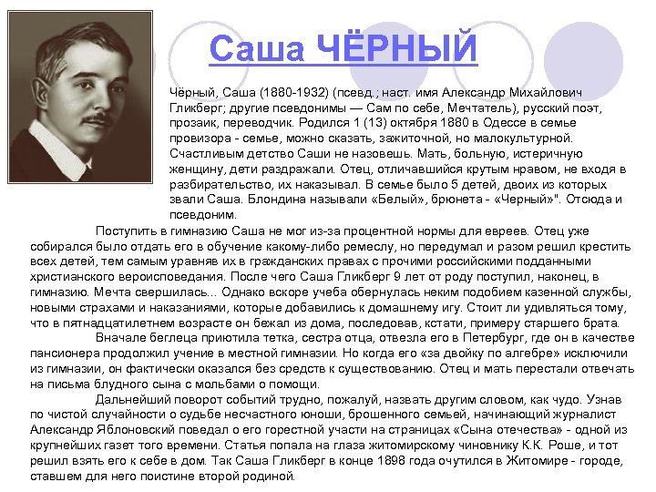 Саша ЧЁРНЫЙ Чёрный, Саша (1880 -1932) (псевд. ; наст. имя Александр Михайлович Гликберг; другие