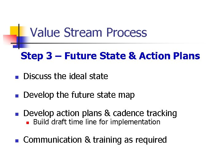 Value Stream Process Step 3 – Future State & Action Plans n Discuss the