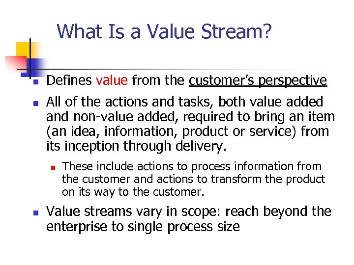What Is a Value Stream? n n Defines value from the customer's perspective All