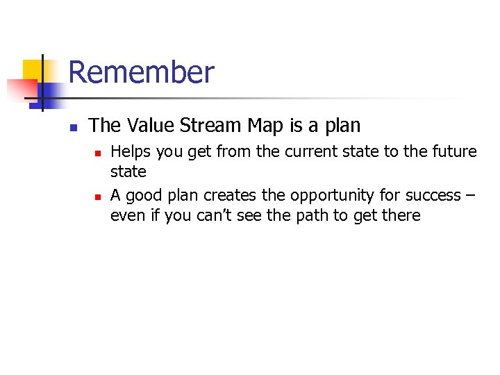 Remember n The Value Stream Map is a plan n n Helps you get