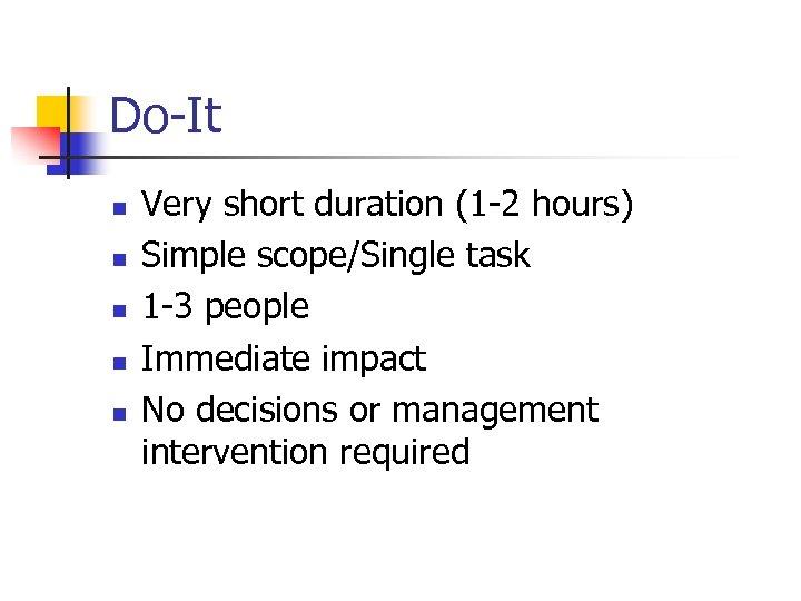 Do-It n n n Very short duration (1 -2 hours) Simple scope/Single task 1