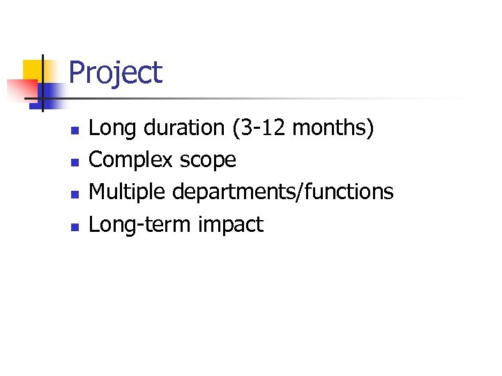 Project n n Long duration (3 -12 months) Complex scope Multiple departments/functions Long-term impact