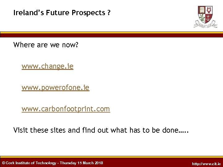 Ireland's Future Prospects ? Where are we now? www. change. ie www. powerofone. ie
