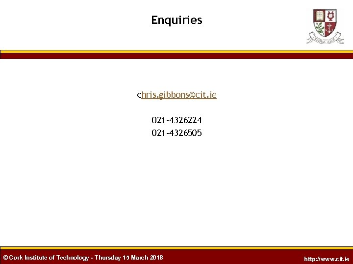 Enquiries chris. gibbons@cit. ie 021 -4326224 021 -4326505 © Cork Institute of Technology -