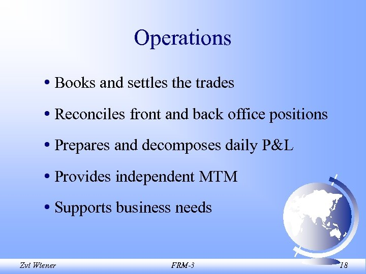 Operations • Books and settles the trades • Reconciles front and back office positions