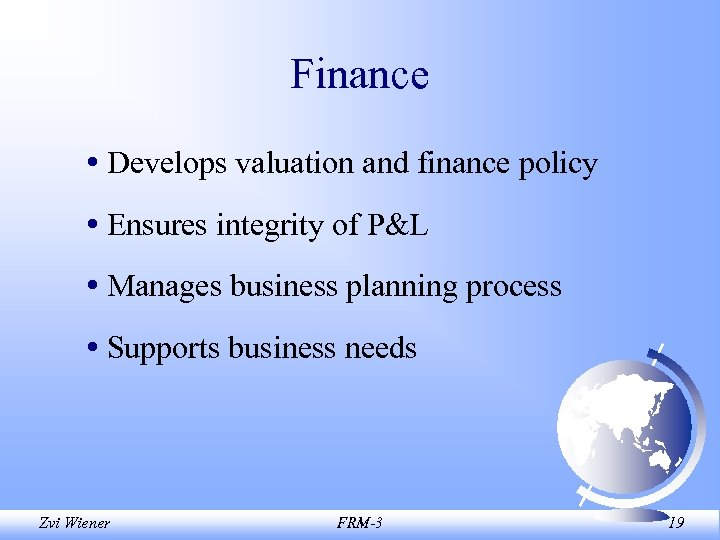 Finance • Develops valuation and finance policy • Ensures integrity of P&L • Manages