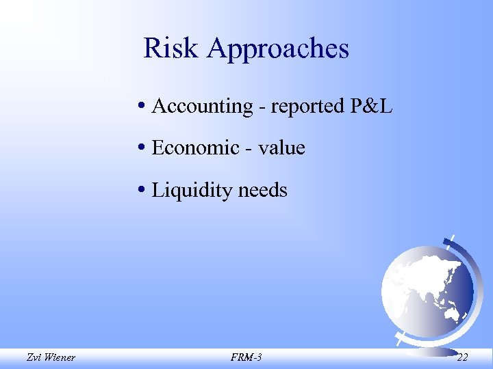 Risk Approaches • Accounting - reported P&L • Economic - value • Liquidity needs