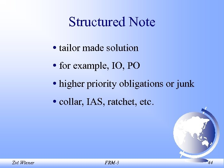 Structured Note • tailor made solution • for example, IO, PO • higher priority