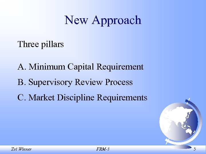 New Approach Three pillars A. Minimum Capital Requirement B. Supervisory Review Process C. Market