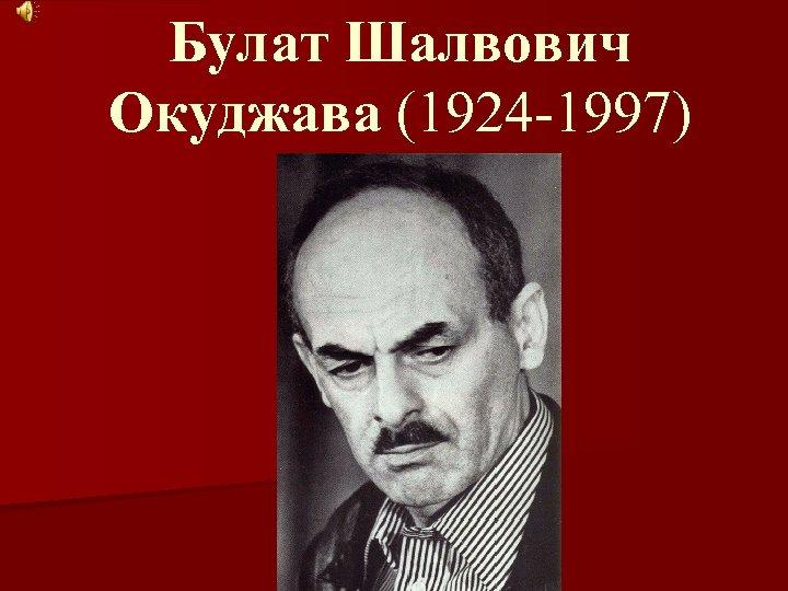 Булат Шалвович Окуджава (1924 -1997)