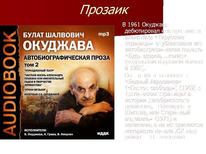 Прозаик В 1961 Окуджава дебютировал как прозаик: в альманахе «Тарусские страницы» опубликована его автобиографическая