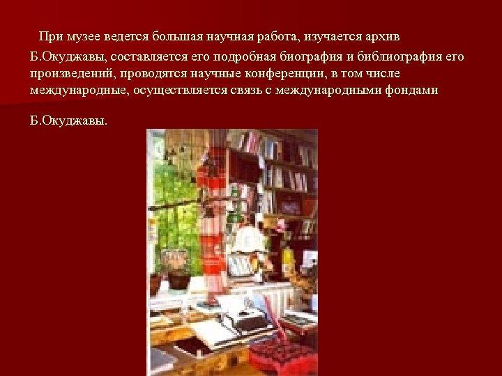 При музее ведется большая научная работа, изучается архив Б. Окуджавы, составляется его подробная