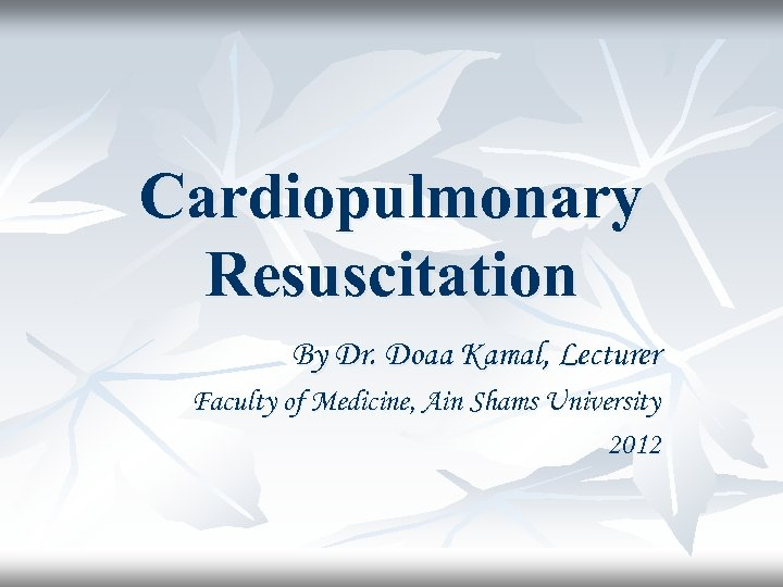 Cardiopulmonary Resuscitation By Dr. Doaa Kamal, Lecturer Faculty of Medicine, Ain Shams University 2012