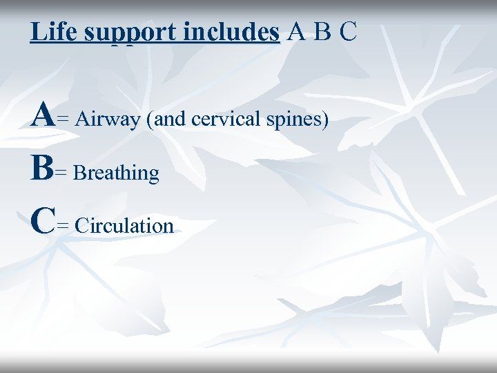 Life support includes A B C A= Airway (and cervical spines) B= Breathing C=