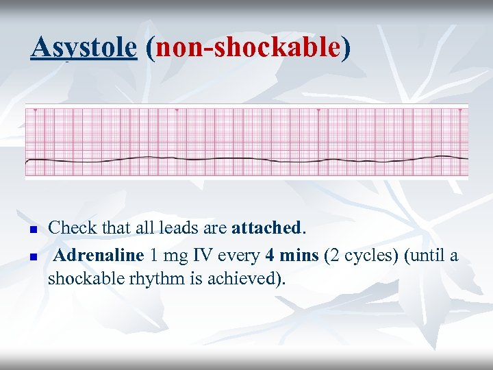 Asystole (non-shockable) n n Check that all leads are attached. Adrenaline 1 mg IV