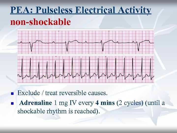 PEA: Pulseless Electrical Activity non-shockable n n Exclude / treat reversible causes. Adrenaline 1