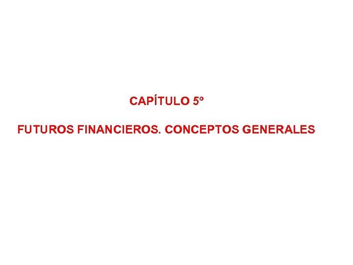 CAPÍTULO 5º FUTUROS FINANCIEROS. CONCEPTOS GENERALES