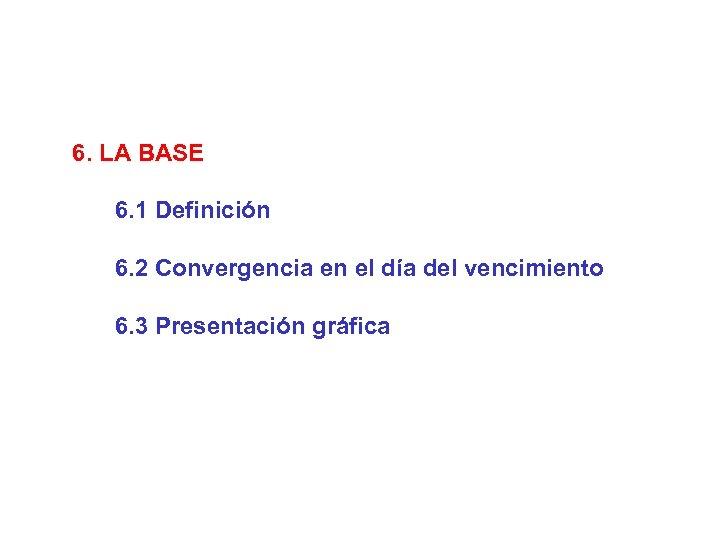 6. LA BASE 6. 1 Definición 6. 2 Convergencia en el día del vencimiento
