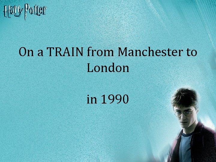 On a TRAIN from Manchester to London in 1990