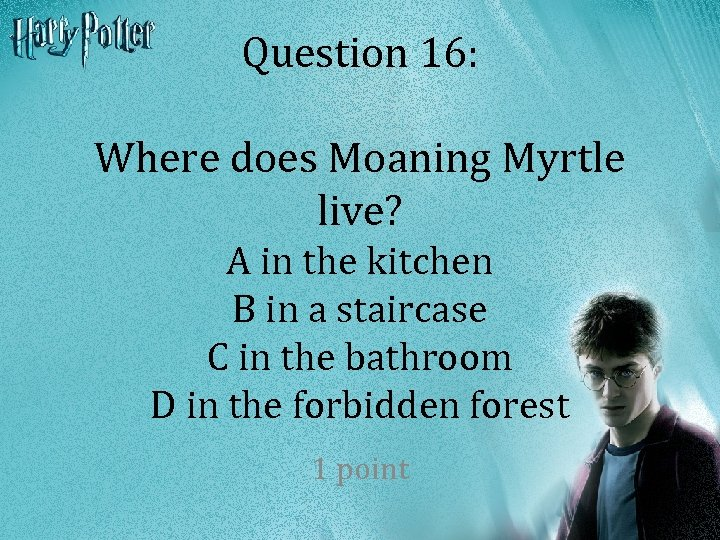 Question 16: Where does Moaning Myrtle live? A in the kitchen B in a