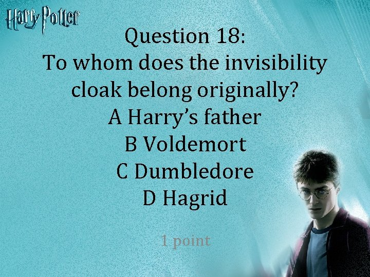 Question 18: To whom does the invisibility cloak belong originally? A Harry's father B