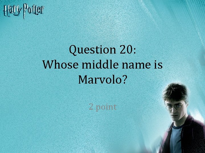 Question 20: Whose middle name is Marvolo? 2 point