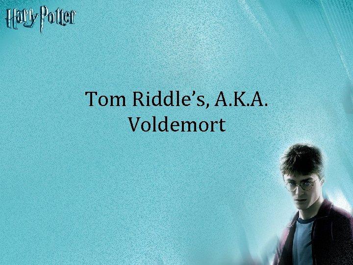 Tom Riddle's, A. K. A. Voldemort