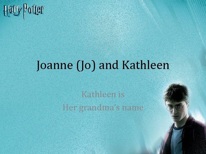 Joanne (Jo) and Kathleen is Her grandma's name