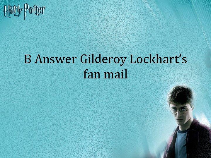 B Answer Gilderoy Lockhart's fan mail