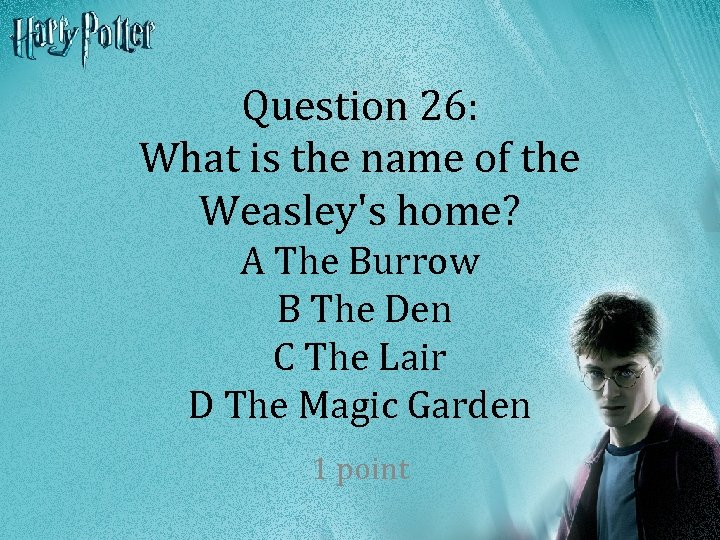 Question 26: What is the name of the Weasley's home? A The Burrow B