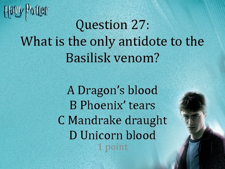 Question 27: What is the only antidote to the Basilisk venom? A Dragon's blood