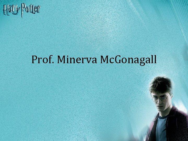 Prof. Minerva Mc. Gonagall