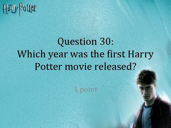 Question 30: Which year was the first Harry Potter movie released? 1 point