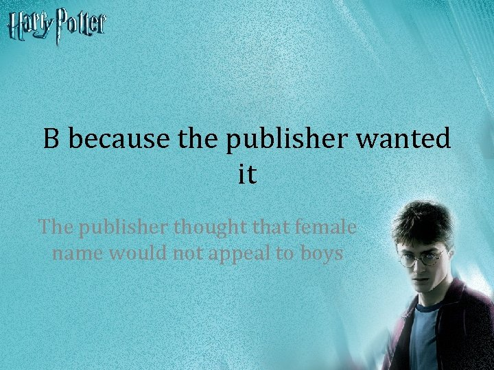 B because the publisher wanted it The publisher thought that female name would not
