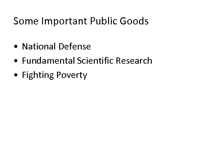 Some Important Public Goods • National Defense • Fundamental Scientific Research • Fighting Poverty