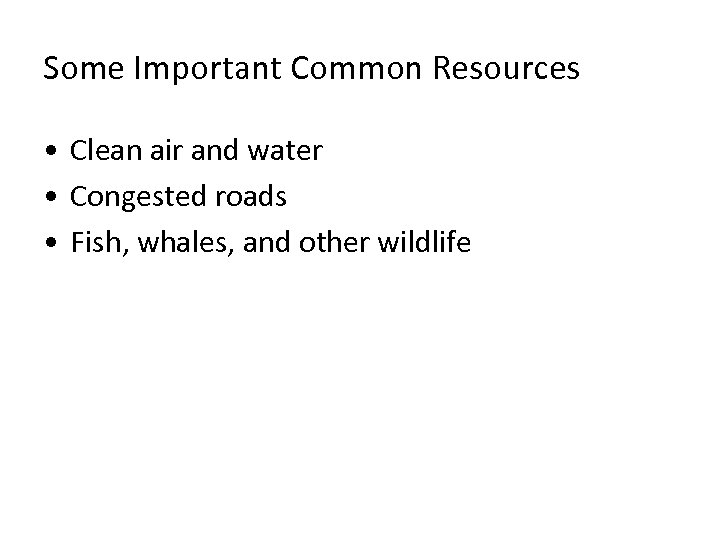 Some Important Common Resources • Clean air and water • Congested roads • Fish,