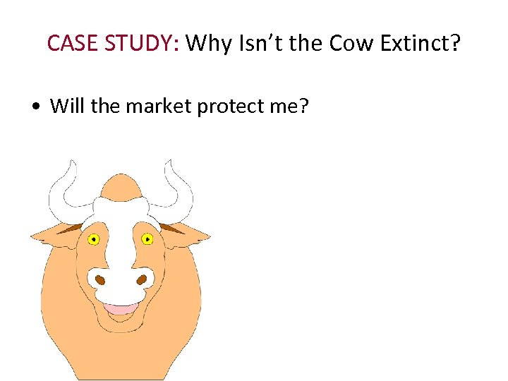 CASE STUDY: Why Isn't the Cow Extinct? • Will the market protect me?