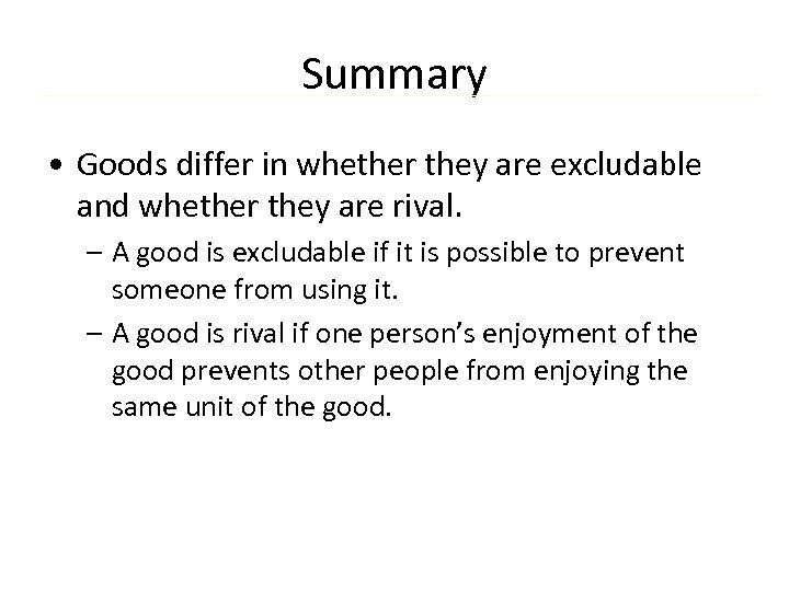 Summary • Goods differ in whether they are excludable and whether they are rival.