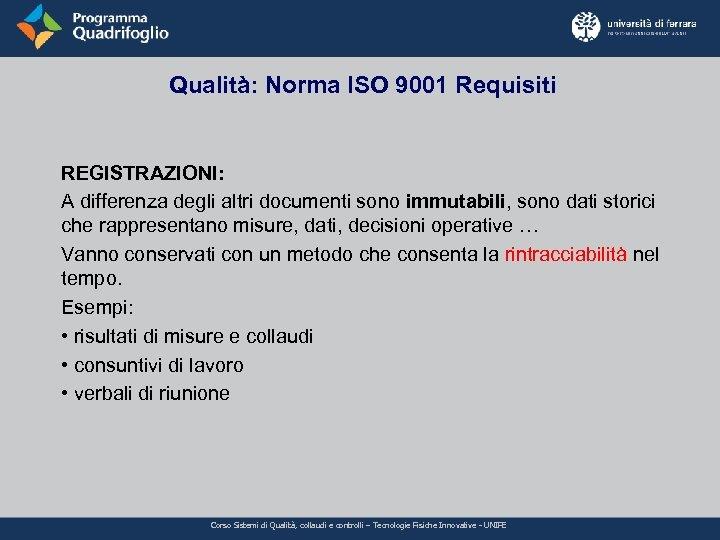 Qualità: Norma ISO 9001 Requisiti REGISTRAZIONI: A differenza degli altri documenti sono immutabili, sono