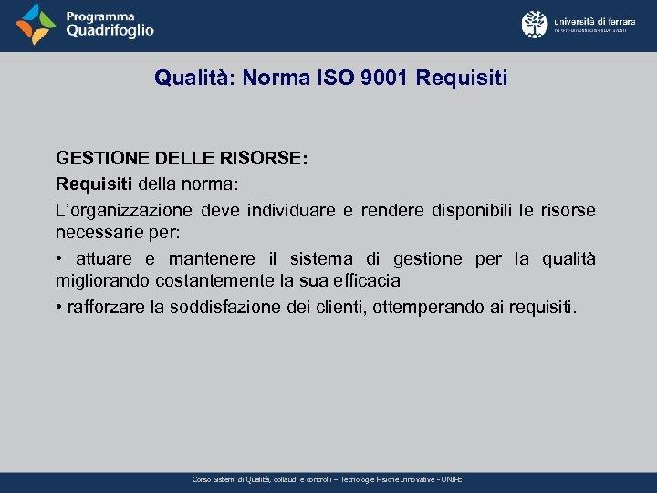 Qualità: Norma ISO 9001 Requisiti GESTIONE DELLE RISORSE: Requisiti della norma: L'organizzazione deve individuare