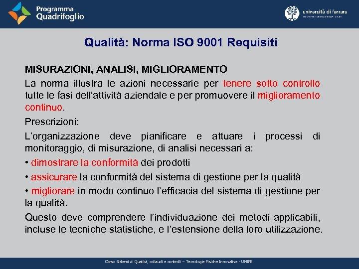 Qualità: Norma ISO 9001 Requisiti MISURAZIONI, ANALISI, MIGLIORAMENTO La norma illustra le azioni necessarie