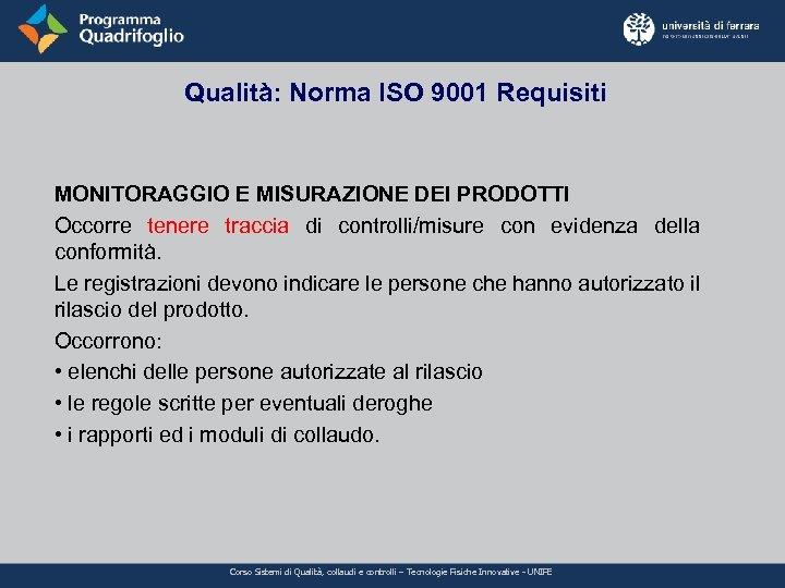 Qualità: Norma ISO 9001 Requisiti MONITORAGGIO E MISURAZIONE DEI PRODOTTI Occorre tenere traccia di