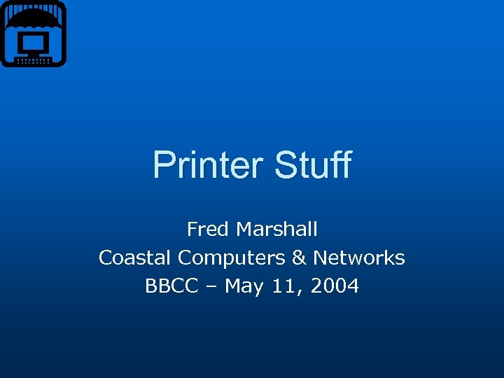 Printer Stuff Fred Marshall Coastal Computers & Networks BBCC – May 11, 2004