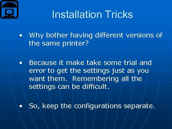 Installation Tricks • Why bother having different versions of the same printer? • Because
