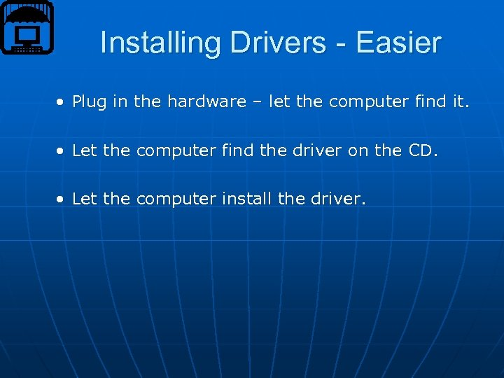 Installing Drivers - Easier • Plug in the hardware – let the computer find