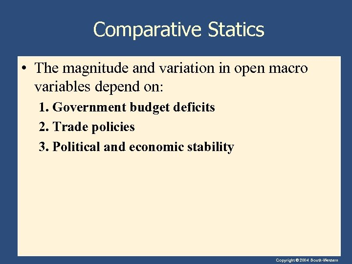 Comparative Statics • The magnitude and variation in open macro variables depend on: 1.
